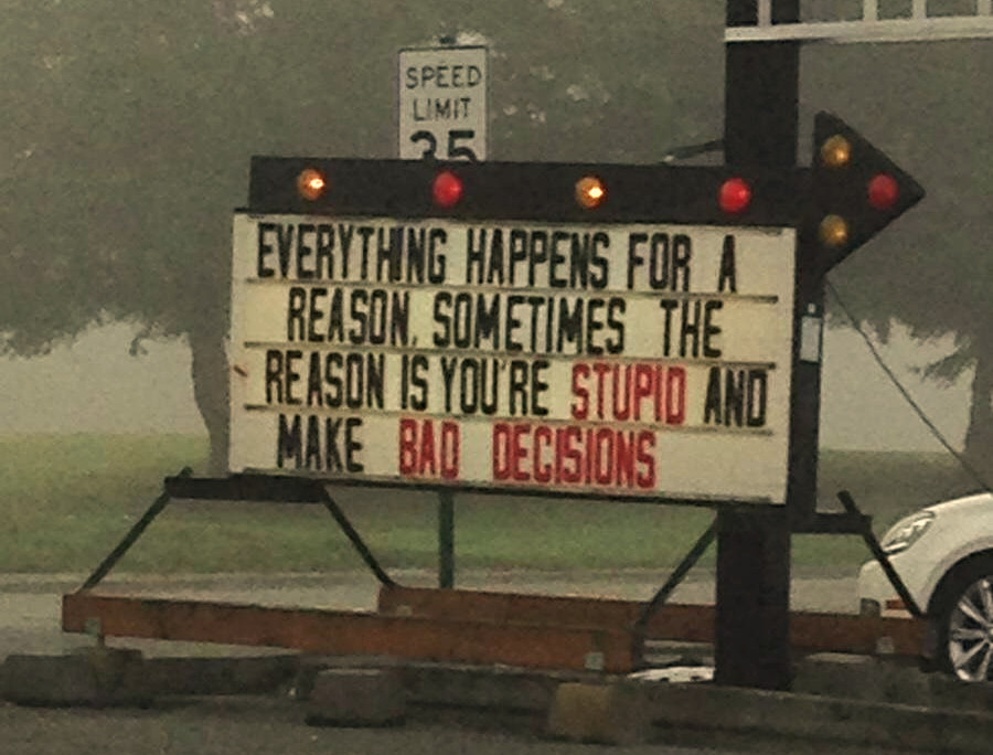 Everything happens for a reason, sometimes the reason is you're stupid and make bad desicsions storefront sign advertisement
