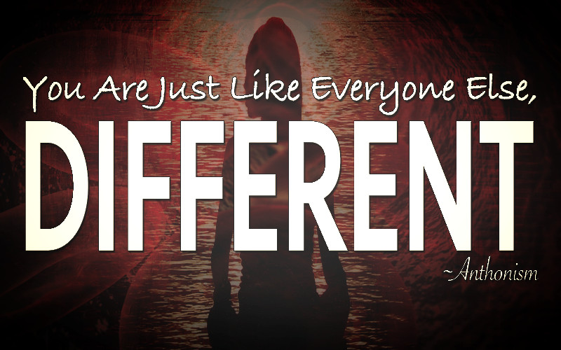 "Quote by Anthonism, ""You are just like everyone else, different."""