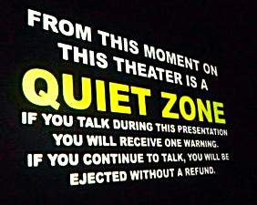 Alamo Drafthouse Disclaimer; From this moment on, this theater is a quiet zone.  Talking or texting will get you kicked out without refund