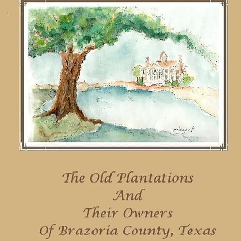 The Old Plantations and Their Owners of Brazoria County, TX by Abner J. Strobel