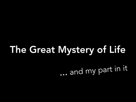 The Great Mystery ... and my part in  it.