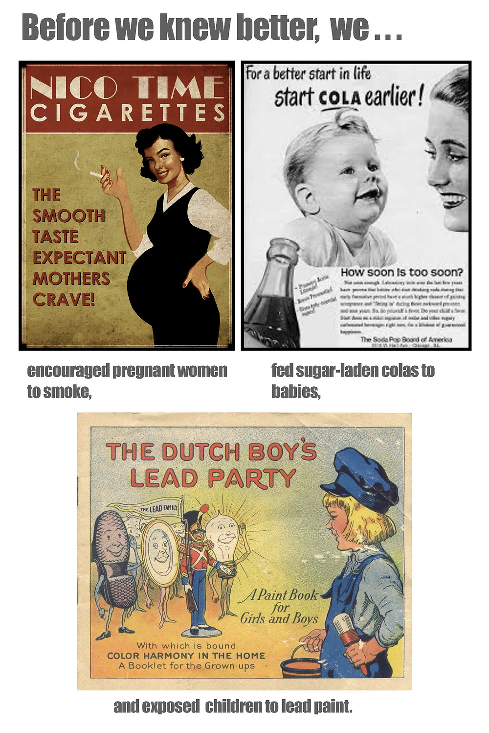 Before we knew better, we encourage women to smoke, fed sugar-laden colas to babies, and exposed children to lead paint.