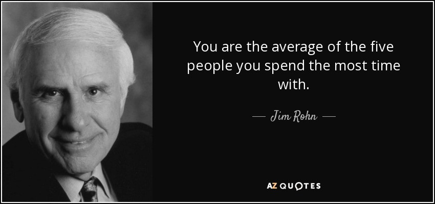 Jim Rohn-you are the average of the five people you spend the most time with