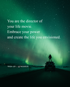 you are the director of your life movie. Embrace your power and create the life you envisioned