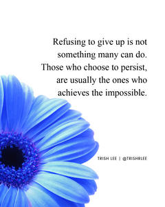refusing to give up is not something many can do. those who choose to persist are usually the ones who achieves the impossible
