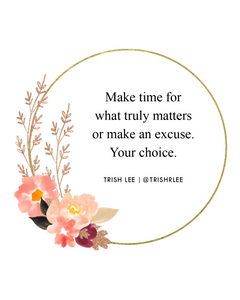 make time for what truly matters or make an excuse-your choice