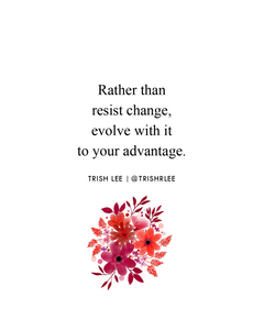 rather than fight change, evolve with it to your advantage