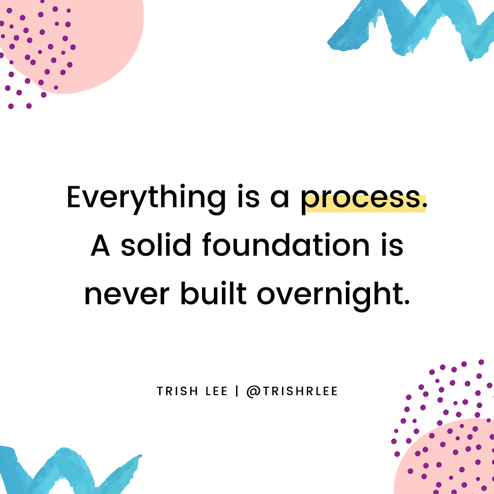 Everything is a process. A solid foundation is never built overnight.