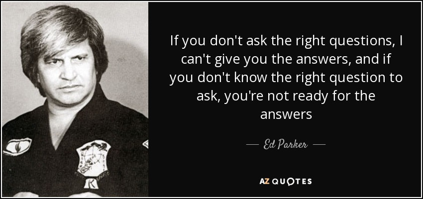ed-parker-quote if you don't ask the right questions i can't give you the answers, and if you don't know the right questions to ask, you're not ready for the answers