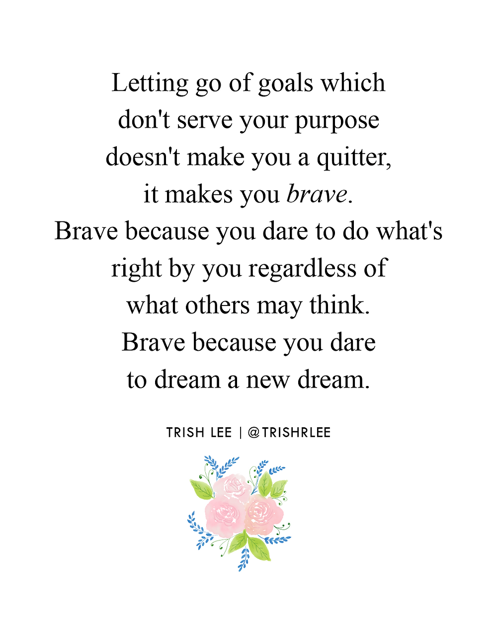 letting go of goals which don't serve your purpose doesn't make you a quitter, it makes you brave. Brave because you dare to do what's right by you regardless of what others may think-brave because you dare to dream a new dream