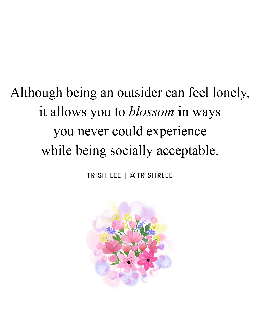 although being an outsider can feel lonely-it allows you to blossom in ways you never could experience while being socially acceptable
