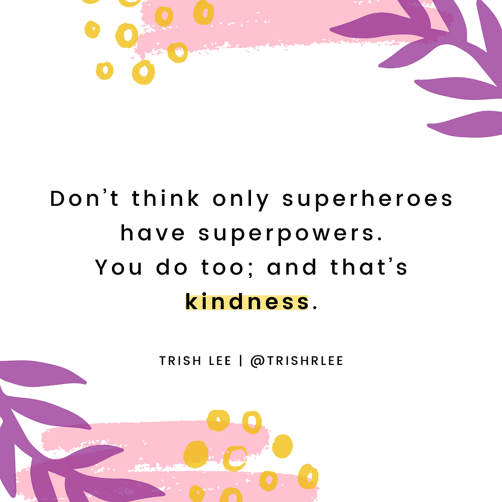Don't think only superheroes have superpowers. You do too; and that's kindness.
