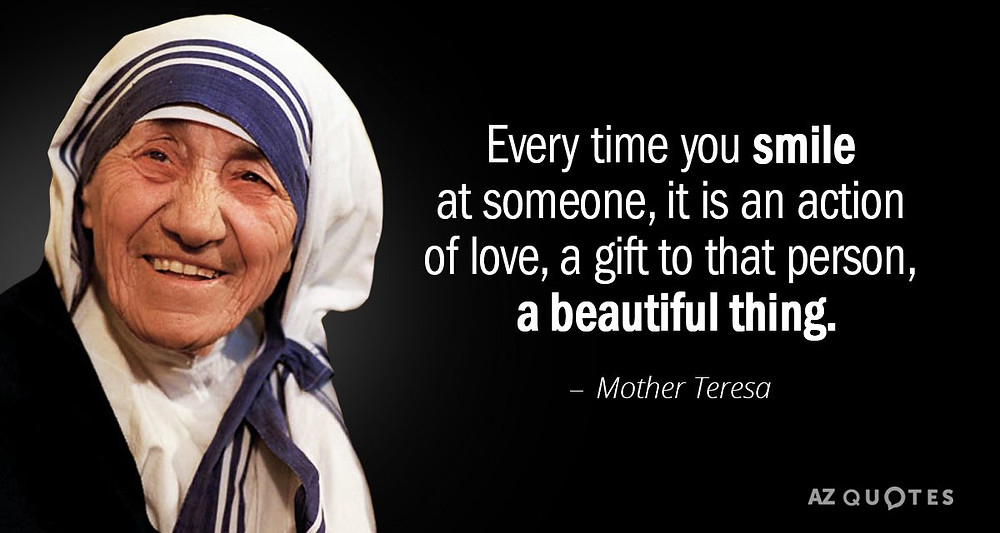Mother Teresa - Everytime you smile at someone, it is an action of love, a gift to that person. A beautiful thing.