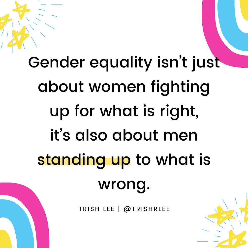 Gender equality isn't just about women fighting up for what is right, it's also about men standing up to what is wrong.
