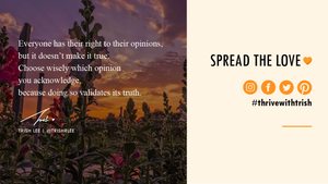 everyone has their right to their opinions, but it doesn't make it true. choose wisely which opinion you acknowledge because doing so validates its truth