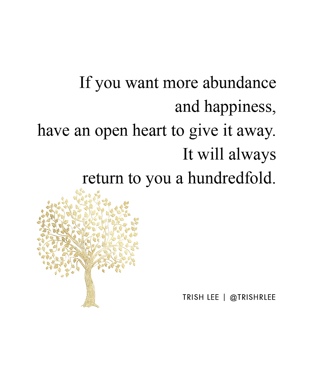 If you want more abundance and happiness, have an open heart to give it away. It will always return to you a hundredfold