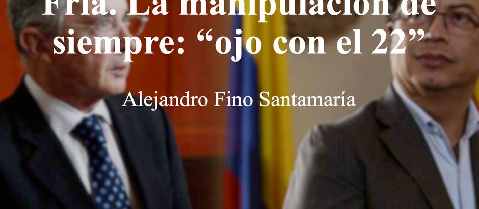 """Colombia en la Eterna Guerra Fría. La manipulación de siempre: """"ojo con el 22""""; Alejandro Fino S"""