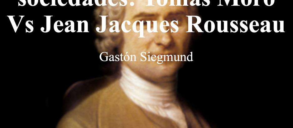 Sobre los gobiernos y sociedades: Tomás Moro Vs Jean Jacques Rousseau...Gastón Siegmund