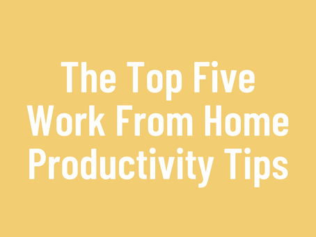 The Top Five Work From Home Productivity Tips