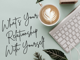 What's Your Relationship With Yourself?