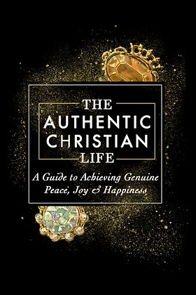 The Authentic Christian Life- A Guide to Achieving Genuine Peace, Joy & Hapiness