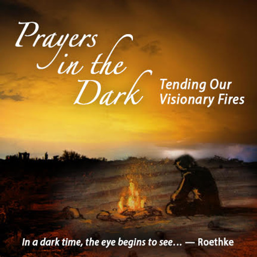 Prayers in the Dark: Tending Our Visionary Fires