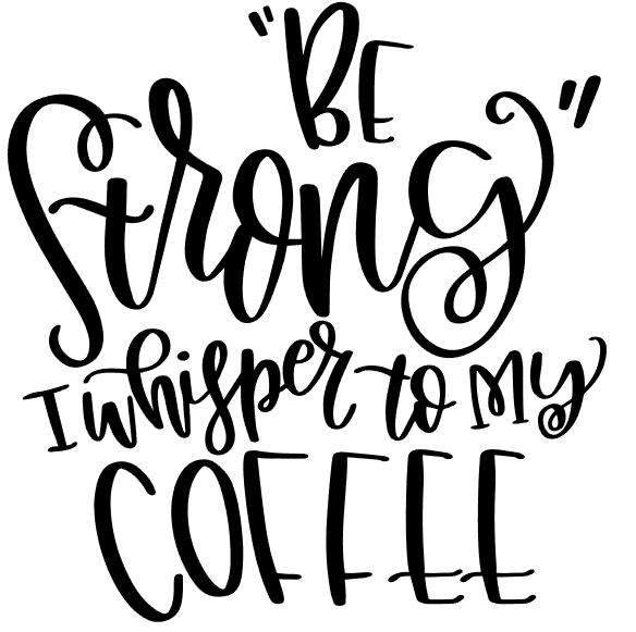 Be Strong I Whisper to my Coffee