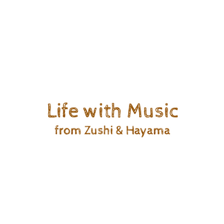 Life with Music From ZUSHI & HAYAMA