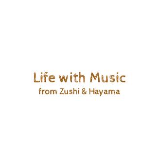 Life with Music From ZUSHI & HAYAMA