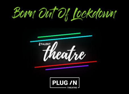 Born Out Of Lockdown - An Interview with The Talent Theatre