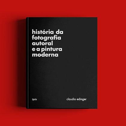História da Fotografia Autoral e a Pintura Moderna - Claudio Edinger