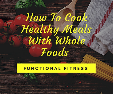 How To Cook Healthy Meals With Whole Foo