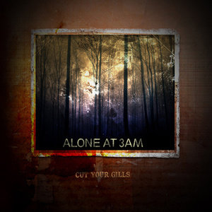ALONE AT 3AM - CUT YOUR GILLS