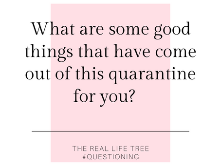 What are some good things that have come out of this quarantine for you?