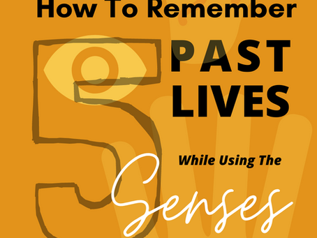How To Remember Past Lives Using The 5 Senses