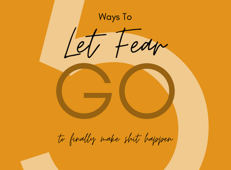 5 Ways To Let Fear Go To Finally Make Shit Happen