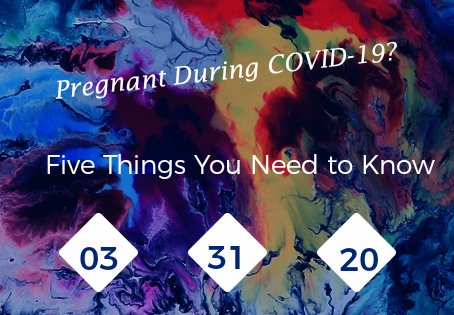 Pregnant During COVID-19? Five Things You Need to Know.