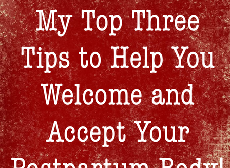 My Top Three Tips to Help You Welcome and Accept Your Postpartum Body!