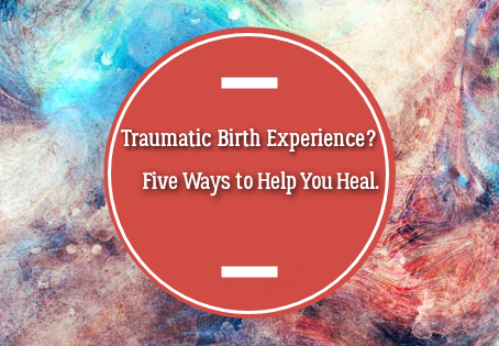 Traumatic Birth Experience? Five Ways to Help You Heal.