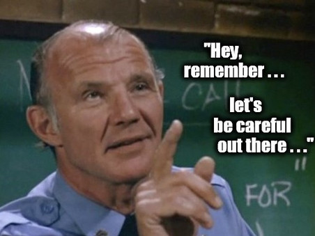 Hey, Remember.... Let's Be Careful Out There!