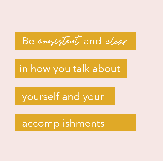 be consistent and clear in how you talk about yourself and your accomplishments