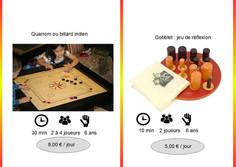 Carrom (Ref : Car033) Un jeu de dextérité et de précision qui plaira à tous. En faisant des pitchnettes, en équipe, les joueurs doivent faire glisser leurs palets dans les différents trous situés en bord de plateau.           Gobbelet (Ref : Gobb034) Dans ce jeu pour 2, Les gobelets sont au fur et à mesure posés sur le plateau de jeu, le but étant d'en aligner 4 de sa couleur ... mais attention les gobelets peuvent se déplacer et venir en cacher un autre ...