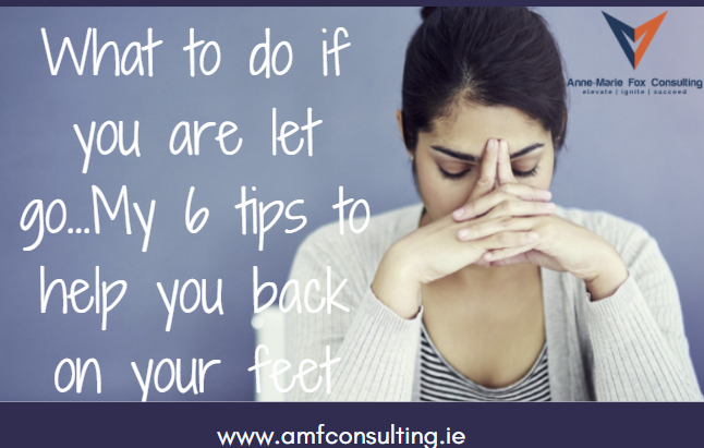 What to do if you are let go…My 6 tips to help you back on your feet