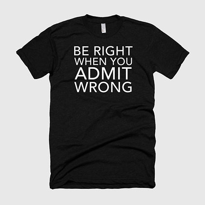 BE RIGHT WHEN YOU ADMIT WRONG Tee