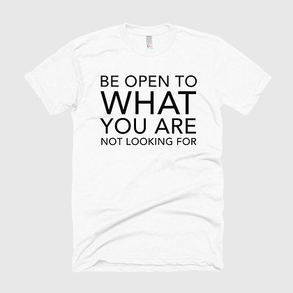 BE OPEN TO WHAT YOU ARE NOT LOOKING FOR Tee