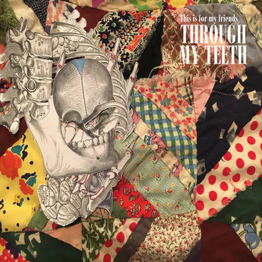 "THIS IS FOR MY FRIENDS: ""THROUGH MY TEETH"" 