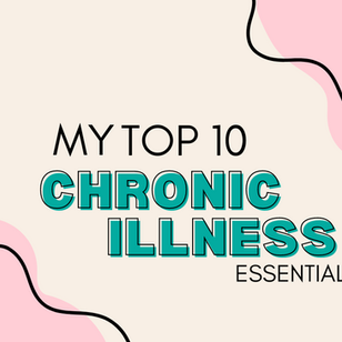 My Top 10 Chronic Illness essentials!