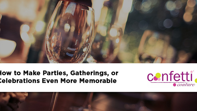 How to Make Parties, Gatherings, or Celebrations Even More Memorable
