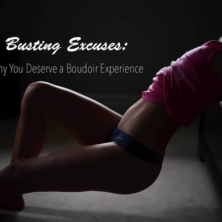 BUSTING EXCUSES: Why You deserve a Boudoir Experience