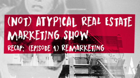 "(not) ATYPICAL Real Estate Marketing ""Show"" Recap:  # 1 Remarketing"